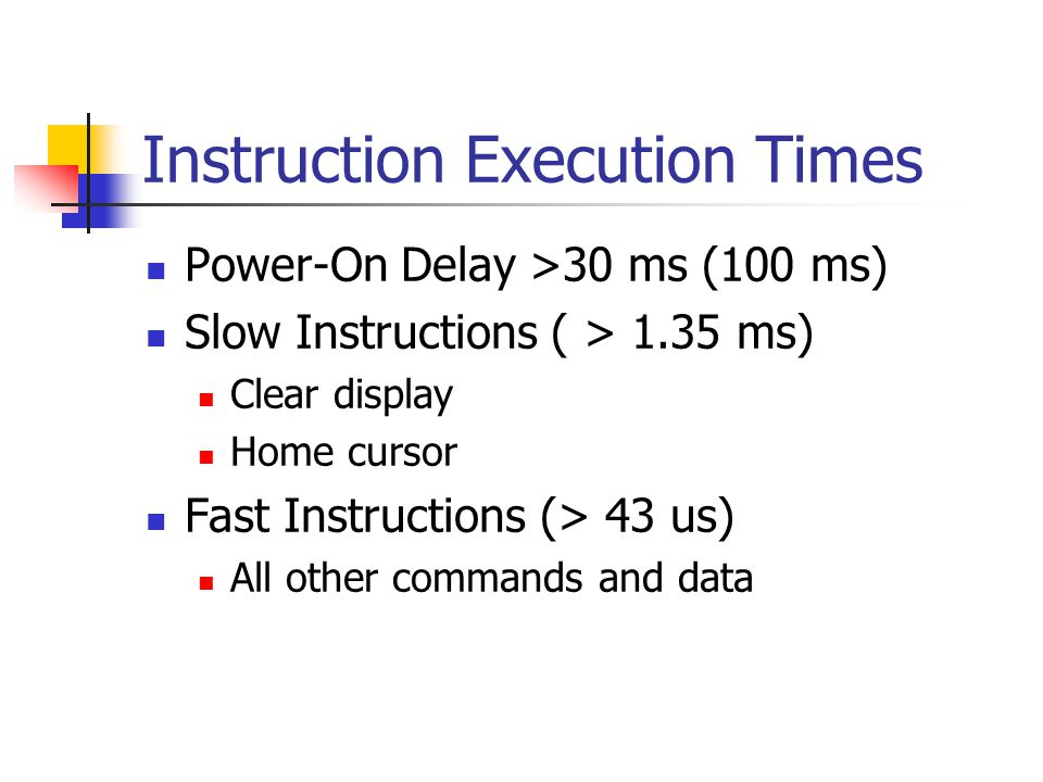 Instruction Execution Times Power-On Delay >30 ms (100 ms) Slow Instructions ( > 1.35 ms) Clear display Home cursor Fast Instructions (> 43 us) All other commands and data