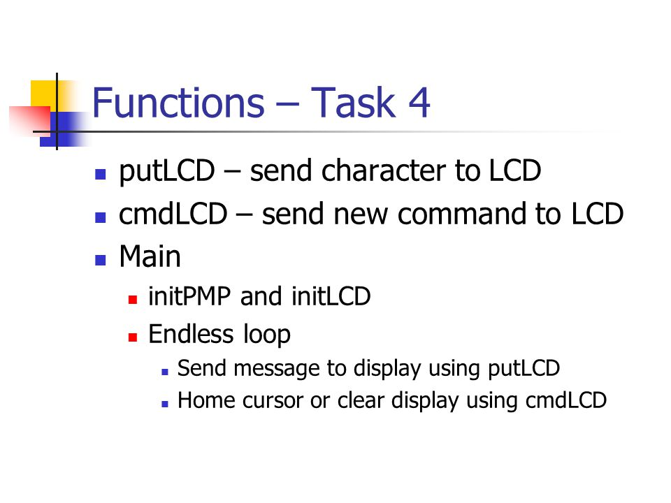 Functions – Task 4 putLCD – send character to LCD cmdLCD – send new command to LCD Main initPMP and initLCD Endless loop Send message to display using putLCD Home cursor or clear display using cmdLCD