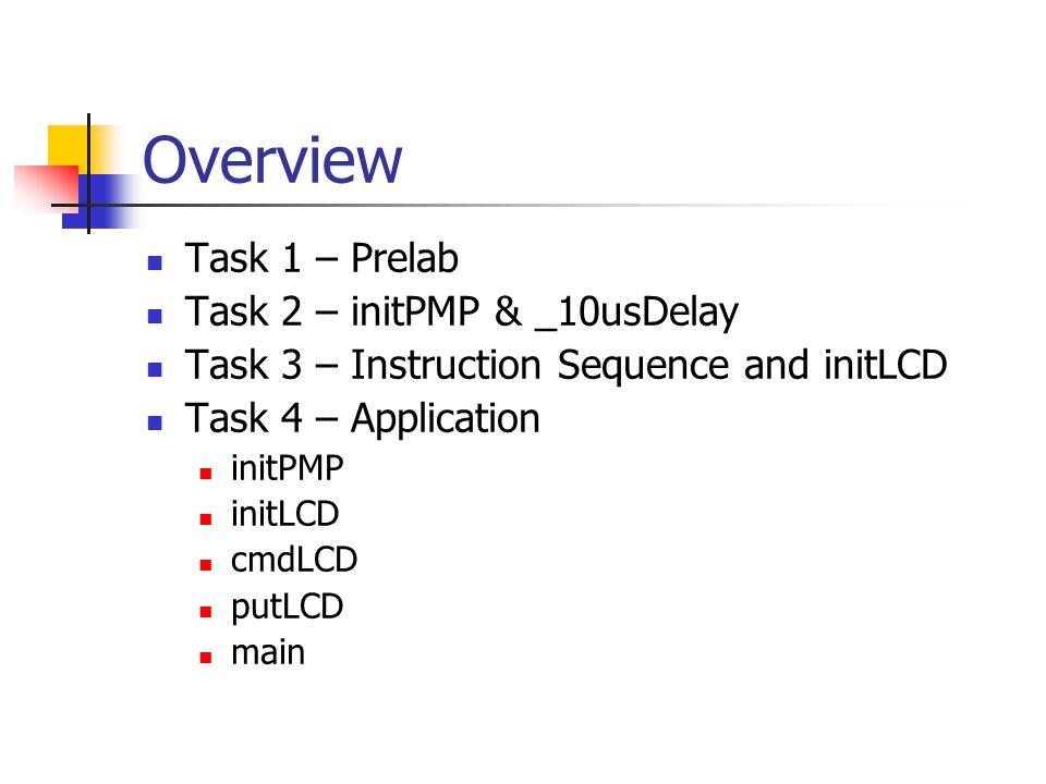 Overview Task 1 – Prelab Task 2 – initPMP & _10usDelay Task 3 – Instruction Sequence and initLCD Task 4 – Application initPMP initLCD cmdLCD putLCD main