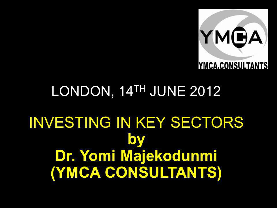 LONDON, 14 TH JUNE 2012 INVESTING IN KEY SECTORS by Dr. Yomi Majekodunmi (YMCA CONSULTANTS)