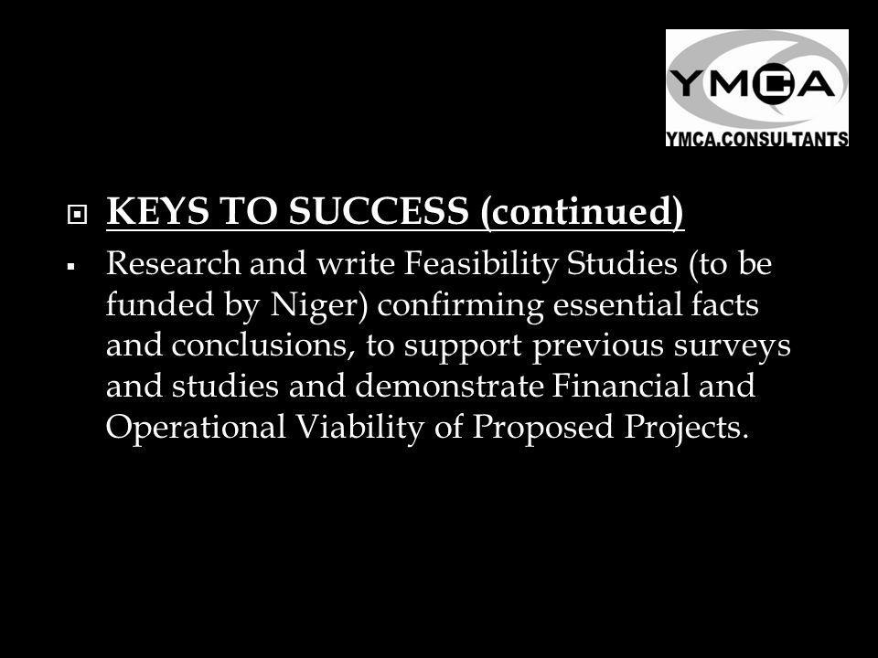 KEYS TO SUCCESS (continued) Research and write Feasibility Studies (to be funded by Niger) confirming essential facts and conclusions, to support previous surveys and studies and demonstrate Financial and Operational Viability of Proposed Projects.