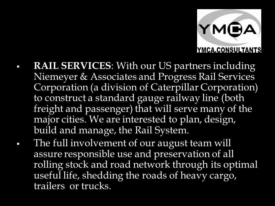 RAIL SERVICES : With our US partners including Niemeyer & Associates and Progress Rail Services Corporation (a division of Caterpillar Corporation) to construct a standard gauge railway line (both freight and passenger) that will serve many of the major cities.