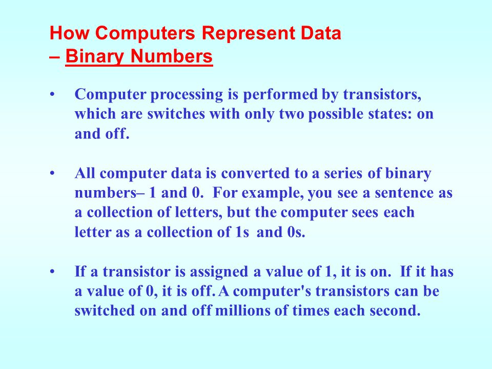– Binary Numbers Computer processing is performed by transistors, which are switches with only two possible states: on and off.
