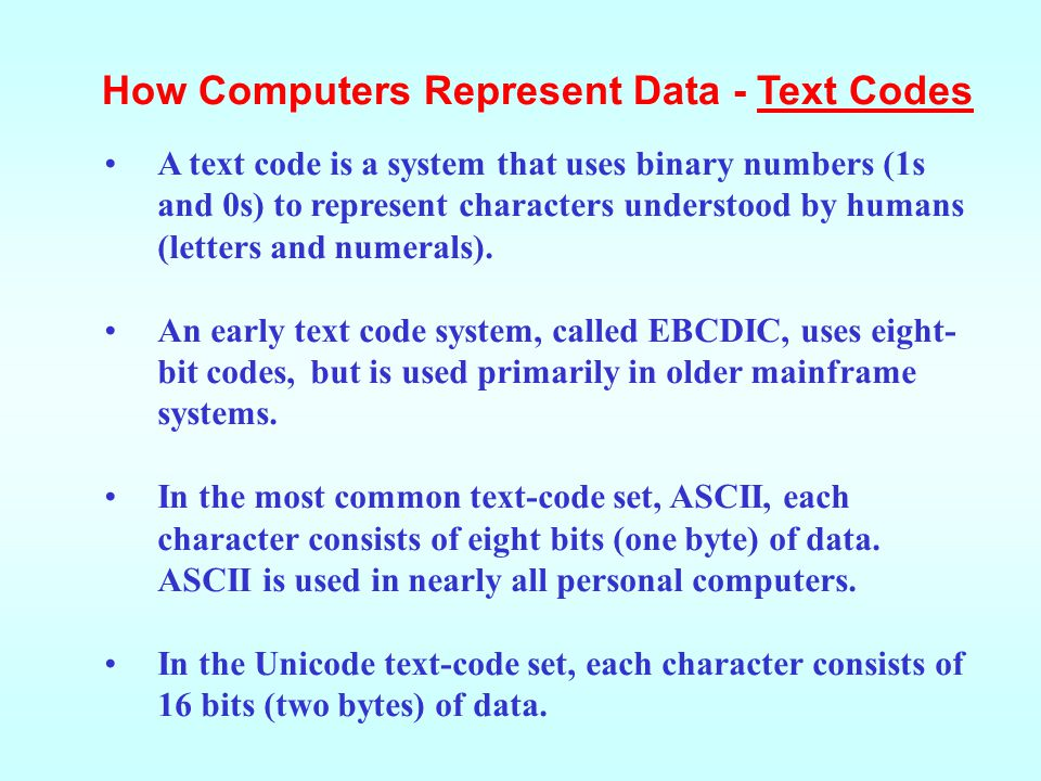 A text code is a system that uses binary numbers (1s and 0s) to represent characters understood by humans (letters and numerals).