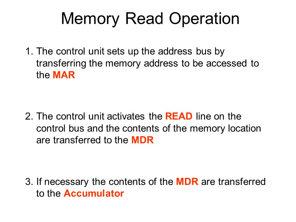 1.The control unit sets up the address bus by transferring the memory address to be accessed to the MAR 2.The control unit activates the READ line on