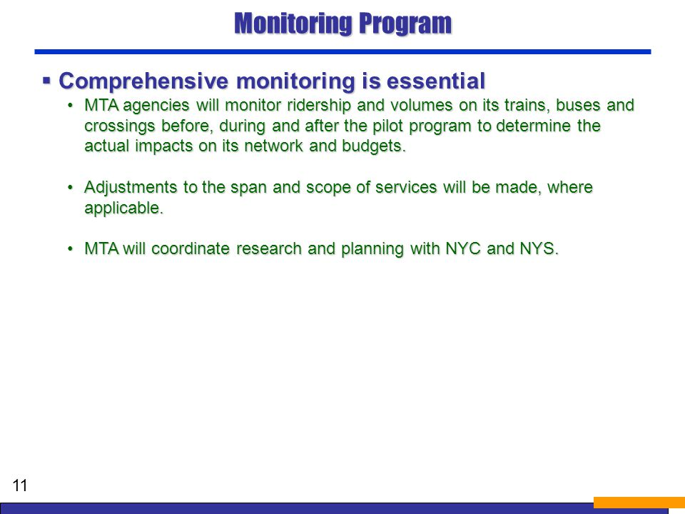 Monitoring Program Comprehensive monitoring is essential Comprehensive monitoring is essential MTA agencies will monitor ridership and volumes on its trains, buses and crossings before, during and after the pilot program to determine the actual impacts on its network and budgets.MTA agencies will monitor ridership and volumes on its trains, buses and crossings before, during and after the pilot program to determine the actual impacts on its network and budgets.
