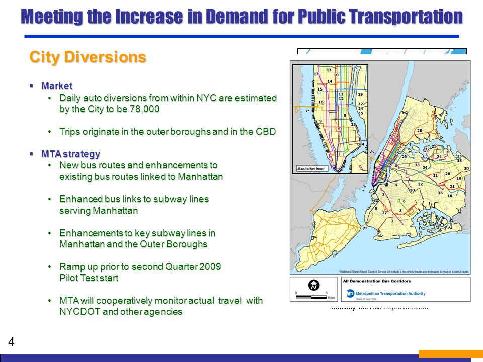 Subway Service Improvements 1 line Midday service enhancements C line Trains lengthened to 10 cars EF lines Expansion of Peak Period Meeting the Increase in Demand for Public Transportation City Diversions Market Market Daily auto diversions from within NYC are estimated by the City to be78,000Daily auto diversions from within NYC are estimated by the City to be 78,000 Trips originate in the outer boroughs and in the CBDTrips originate in the outer boroughs and in the CBD MTA strategy MTA strategy New bus routes and enhancements to existing bus routes linked to ManhattanNew bus routes and enhancements to existing bus routes linked to Manhattan Enhanced bus links to subway lines serving ManhattanEnhanced bus links to subway lines serving Manhattan Enhancements to key subway lines in Manhattan and the Outer BoroughsEnhancements to key subway lines in Manhattan and the Outer Boroughs Ramp up prior to second Quarter 2009 Pilot Test startRamp up prior to second Quarter 2009 Pilot Test start MTA will cooperatively monitor actual travel with NYCDOT and other agenciesMTA will cooperatively monitor actual travel with NYCDOT and other agencies 4