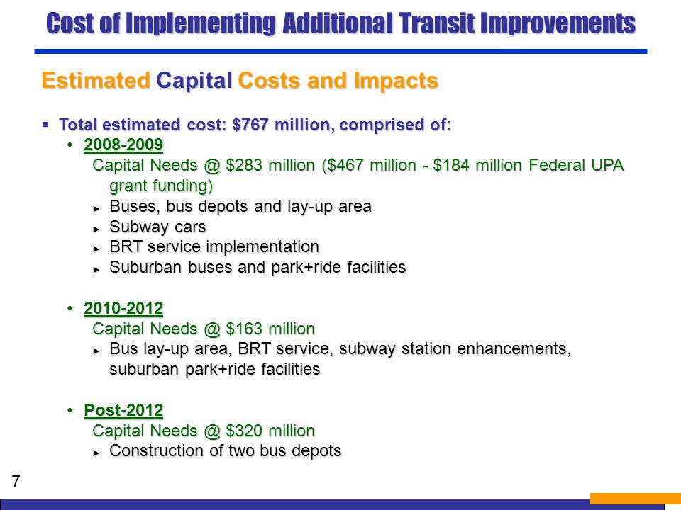 Cost of Implementing Additional Transit Improvements Estimated Capital Costs and Impacts Total estimated cost: $767 million, comprised of: Total estimated cost: $767 million, comprised of: 2008-20092008-2009 Capital Needs @ $283 million ($467 million - $184 million Federal UPA grant funding) Buses, bus depots and lay-up area Buses, bus depots and lay-up area Subway cars Subway cars BRT service implementation BRT service implementation Suburban buses and park+ride facilities Suburban buses and park+ride facilities 2010-20122010-2012 Capital Needs @ $163 million Bus lay-up area, BRT service, subway station enhancements, suburban park+ride facilities Bus lay-up area, BRT service, subway station enhancements, suburban park+ride facilities Post-2012Post-2012 Capital Needs @ $320 million Construction of two bus depots Construction of two bus depots 7