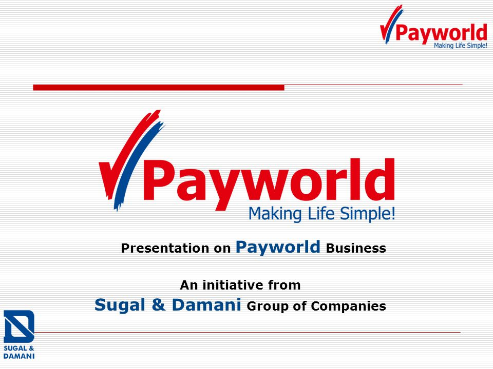 Presentation on Payworld Business An initiative from Sugal & Damani Group of Companies