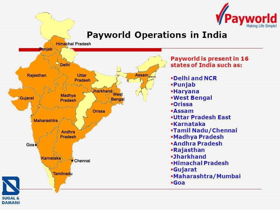 Payworld is present in 16 states of India such as: Delhi and NCR Punjab Haryana West Bengal Orissa Assam Uttar Pradesh East Karnataka Tamil Nadu/Chennai Madhya Pradesh Andhra Pradesh Rajasthan Jharkhand Himachal Pradesh Gujarat Maharashtra/Mumbai Goa Payworld Operations in India