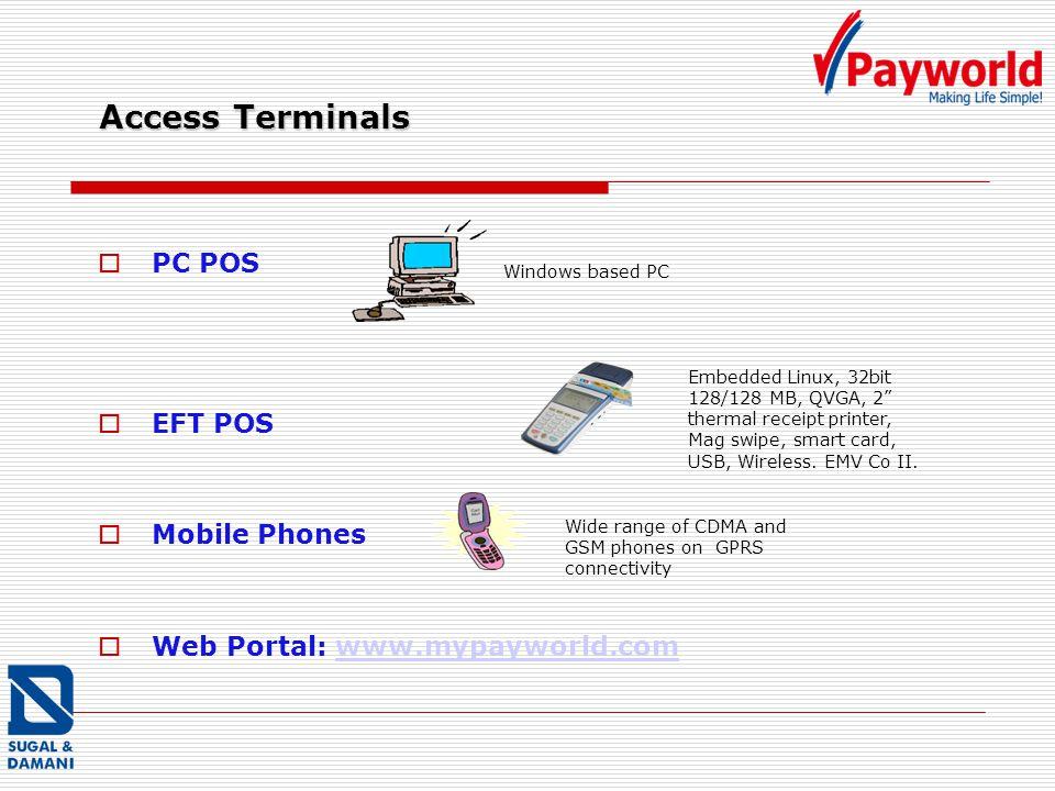 Access Terminals PC POS EFT POS Mobile Phones Web Portal: www.mypayworld.comwww.mypayworld.com Windows based PC Embedded Linux, 32bit 128/128 MB, QVGA, 2 thermal receipt printer, Mag swipe, smart card, USB, Wireless.