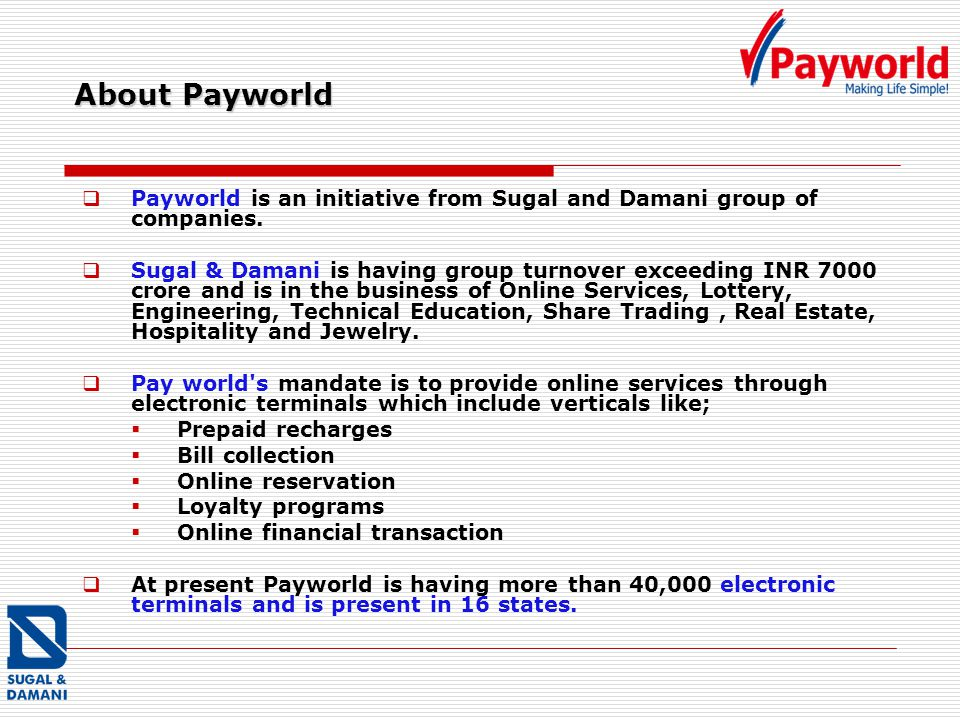 About Payworld Payworld is an initiative from Sugal and Damani group of companies. Sugal & Damani is having group turnover exceeding INR 7000 crore an