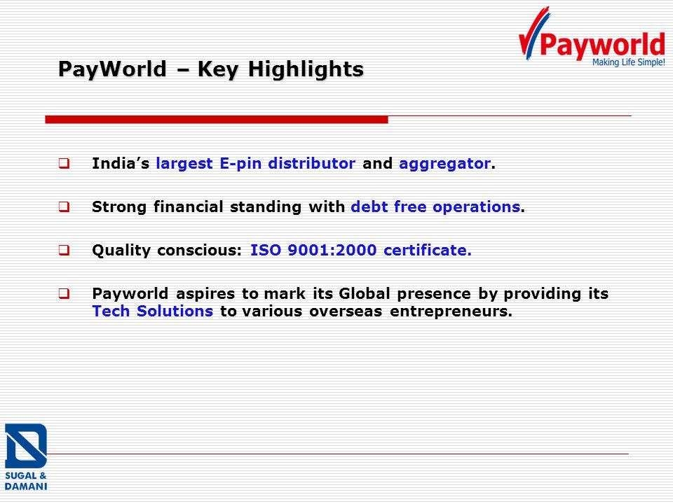 PayWorld – Key Highlights Indias largest E-pin distributor and aggregator. Strong financial standing with debt free operations. Quality conscious: ISO