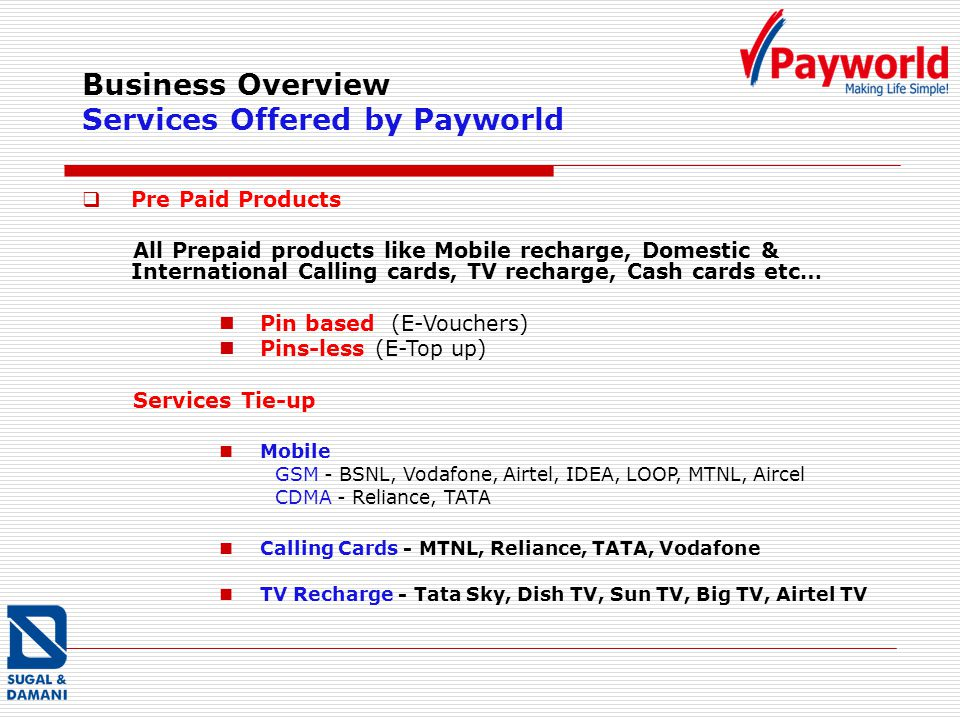 Business Overview Services Offered by Payworld Pre Paid Products All Prepaid products like Mobile recharge, Domestic & International Calling cards, TV