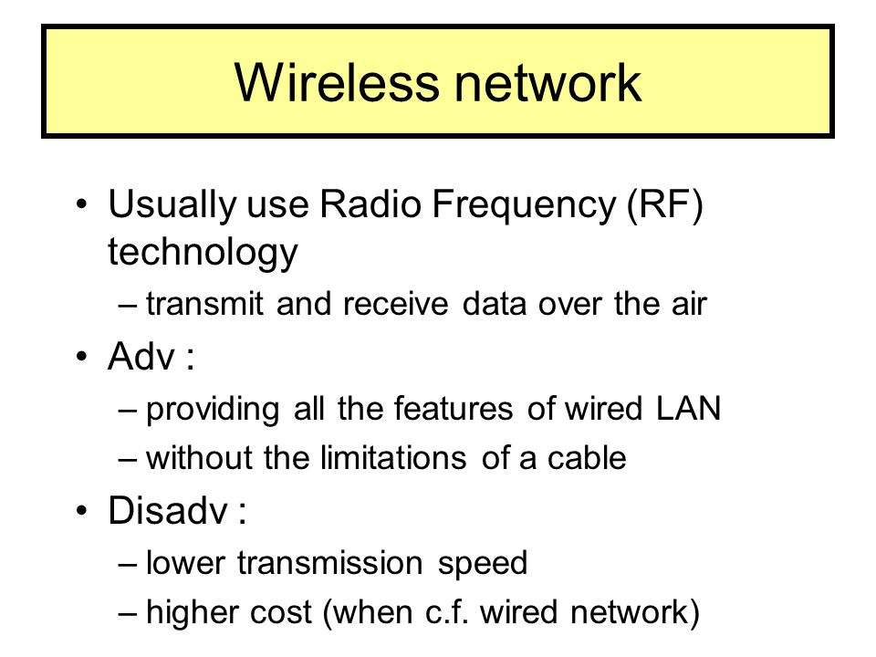 Wireless network Usually use Radio Frequency (RF) technology –transmit and receive data over the air Adv : –providing all the features of wired LAN –w