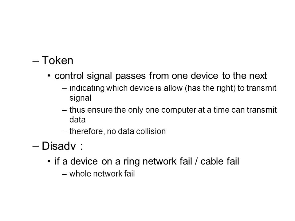 –Token control signal passes from one device to the next –indicating which device is allow (has the right) to transmit signal –thus ensure the only on