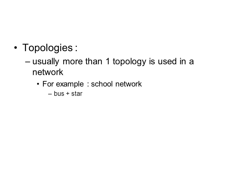 Topologies : –usually more than 1 topology is used in a network For example : school network –bus + star