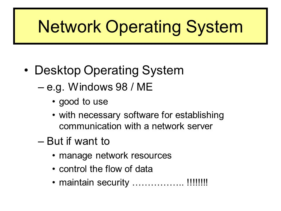 Network Operating System Desktop Operating System –e.g. Windows 98 / ME good to use with necessary software for establishing communication with a netw