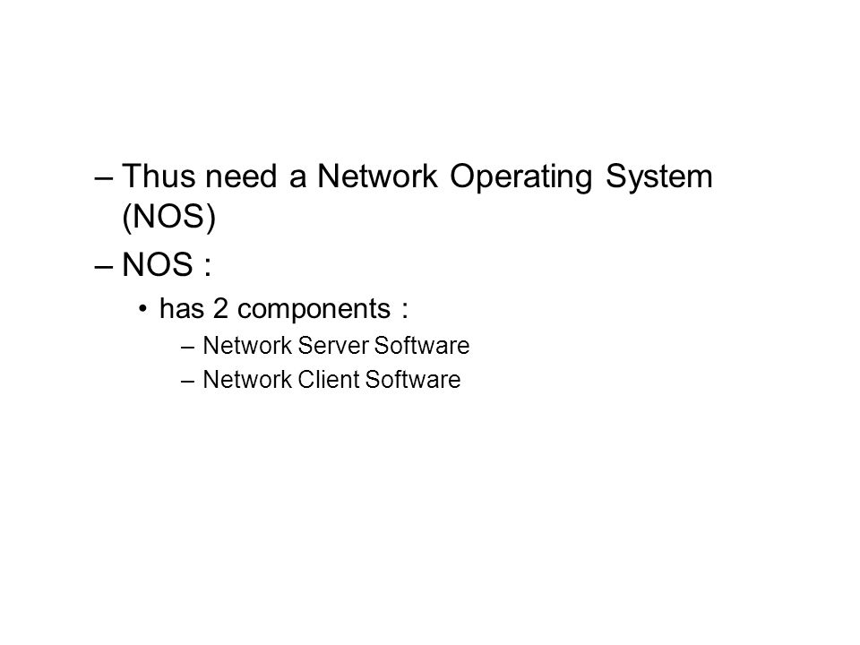 –Thus need a Network Operating System (NOS) –NOS : has 2 components : –Network Server Software –Network Client Software