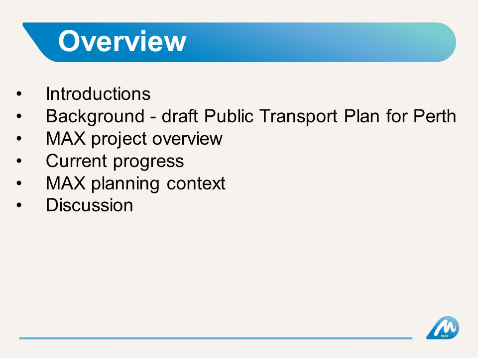 Overview Introductions Background - draft Public Transport Plan for Perth MAX project overview Current progress MAX planning context Discussion