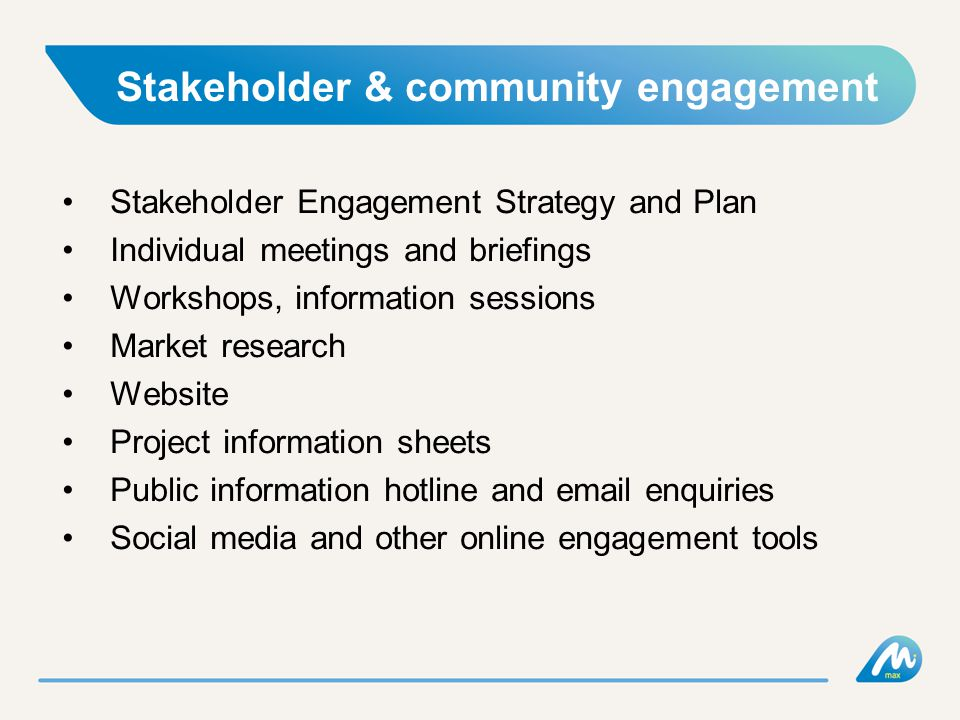 Stakeholder & community engagement Stakeholder Engagement Strategy and Plan Individual meetings and briefings Workshops, information sessions Market research Website Project information sheets Public information hotline and email enquiries Social media and other online engagement tools