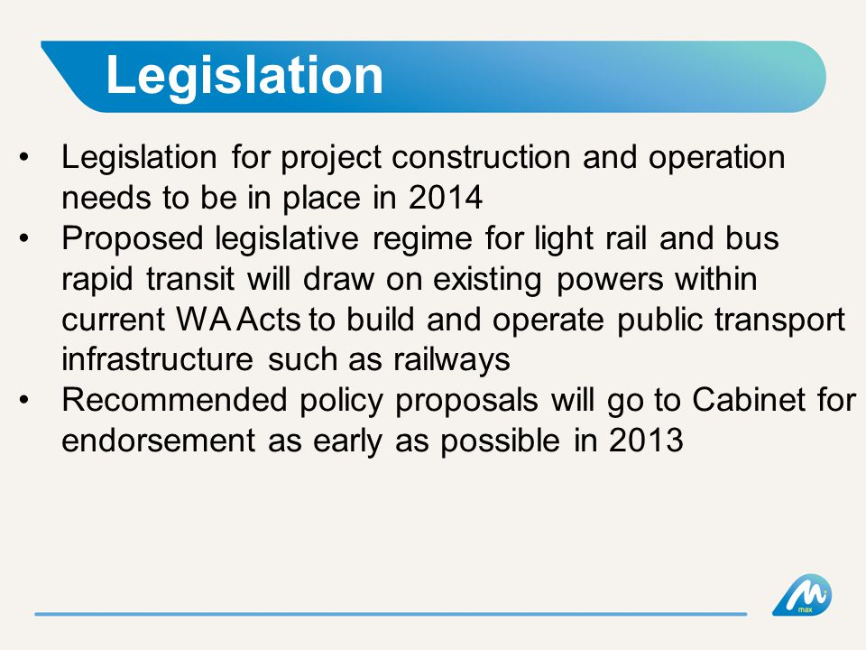 Legislation Legislation for project construction and operation needs to be in place in 2014 Proposed legislative regime for light rail and bus rapid transit will draw on existing powers within current WA Acts to build and operate public transport infrastructure such as railways Recommended policy proposals will go to Cabinet for endorsement as early as possible in 2013