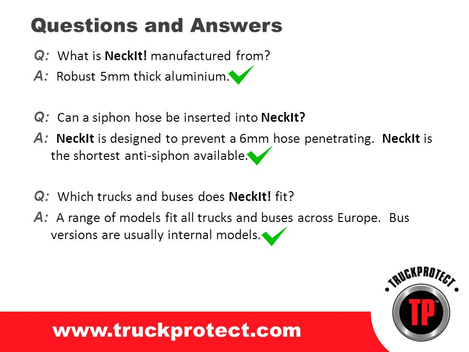 Q: What is NeckIt! manufactured from? A: Robust 5mm thick aluminium. Q: Can a siphon hose be inserted into NeckIt? A: NeckIt is designed to prevent a