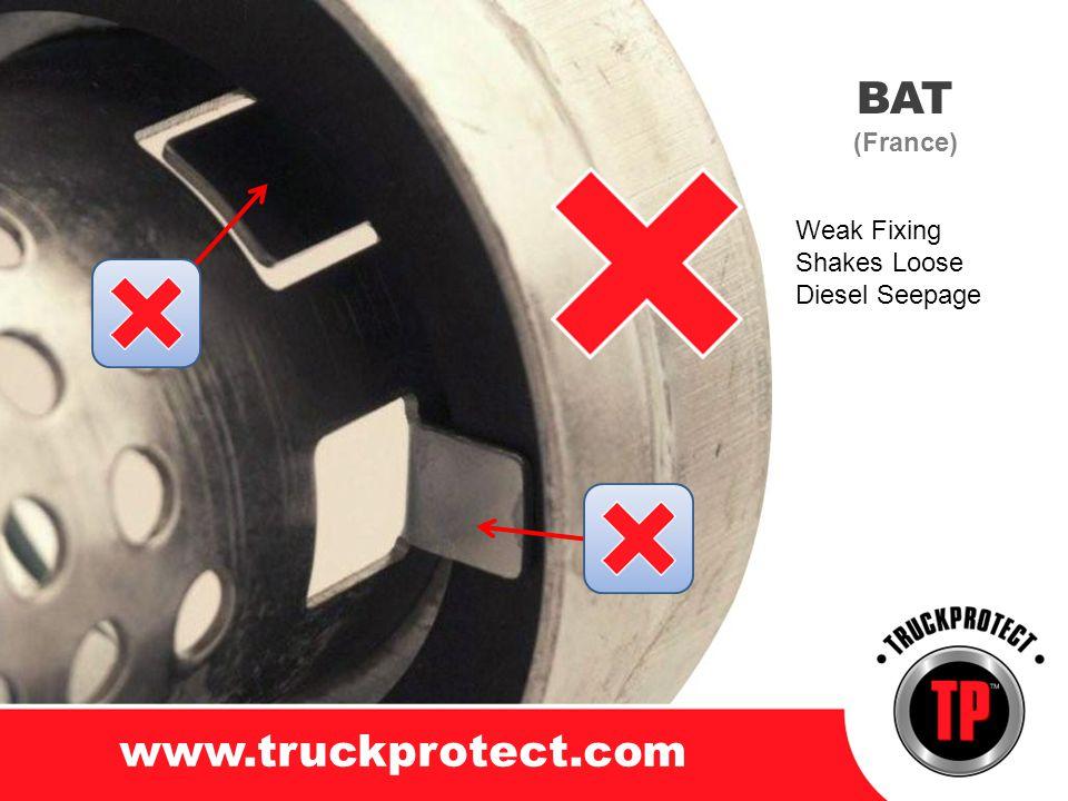 BAT (France) www.truckprotect.com Weak Fixing Shakes Loose Diesel Seepage