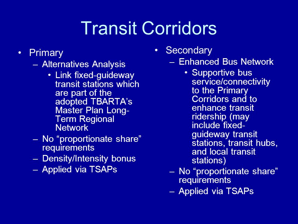 Transit Corridors Primary –Alternatives Analysis Link fixed-guideway transit stations which are part of the adopted TBARTAs Master Plan Long- Term Regional Network –No proportionate share requirements –Density/Intensity bonus –Applied via TSAPs Secondary –Enhanced Bus Network Supportive bus service/connectivity to the Primary Corridors and to enhance transit ridership (may include fixed- guideway transit stations, transit hubs, and local transit stations) –No proportionate share requirements –Applied via TSAPs