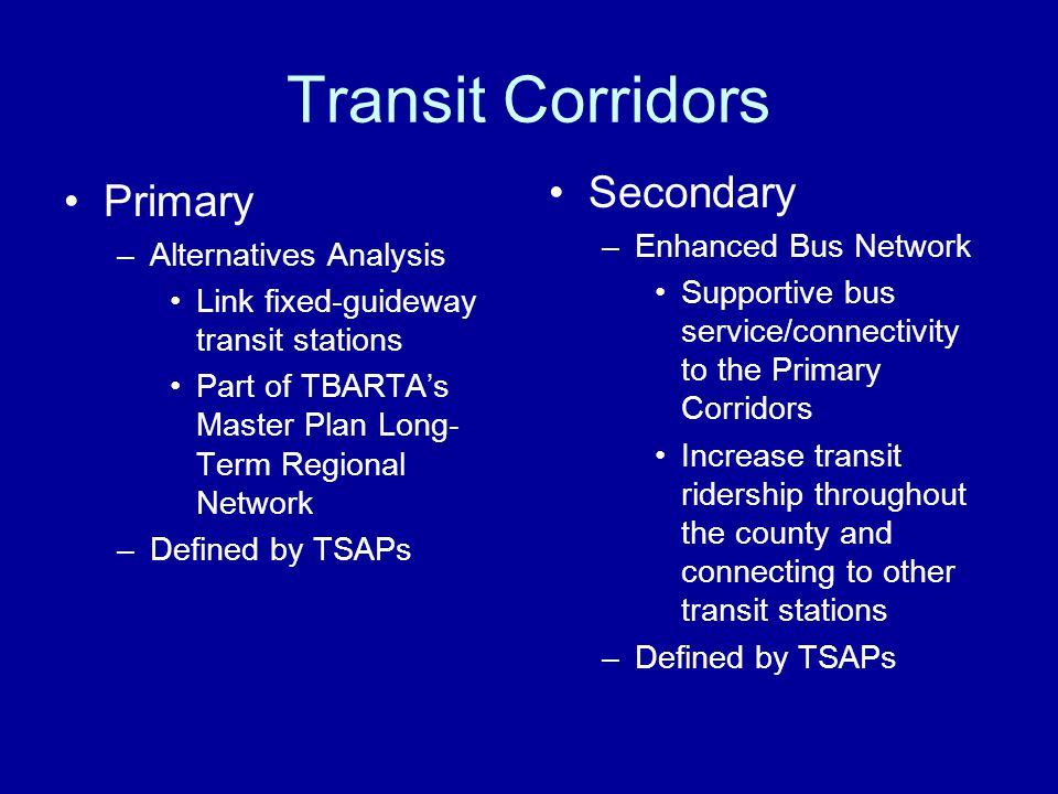 Transit Corridors Primary –Alternatives Analysis Link fixed-guideway transit stations Part of TBARTAs Master Plan Long- Term Regional Network –Defined by TSAPs Secondary –Enhanced Bus Network Supportive bus service/connectivity to the Primary Corridors Increase transit ridership throughout the county and connecting to other transit stations –Defined by TSAPs