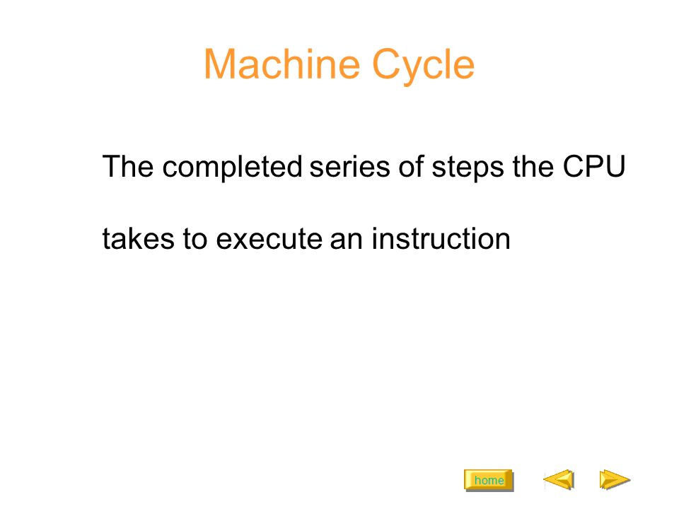 home Machine Cycle The completed series of steps the CPU takes to execute an instruction