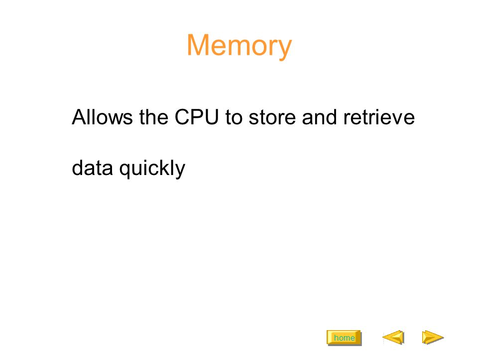 home Memory Allows the CPU to store and retrieve data quickly