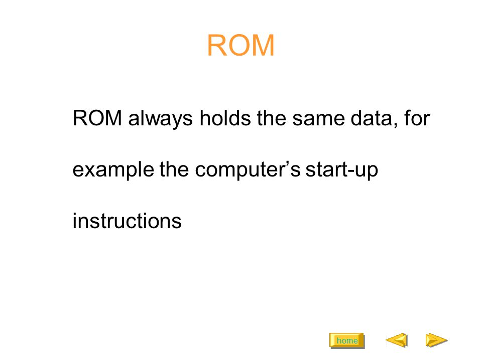 home ROM ROM always holds the same data, for example the computers start-up instructions
