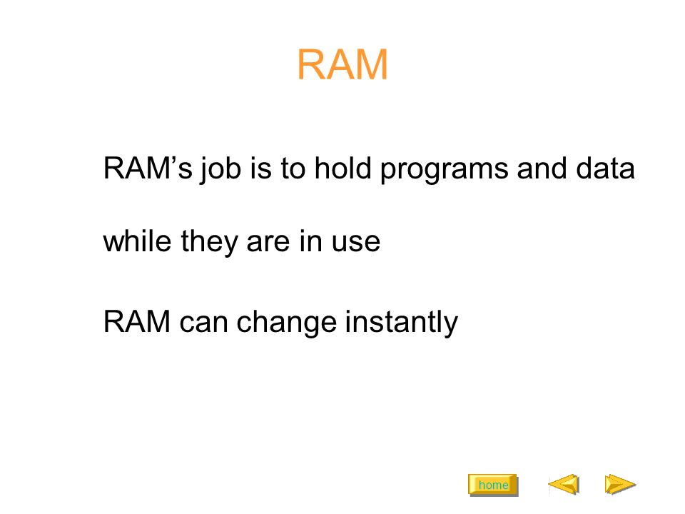 home RAM RAMs job is to hold programs and data while they are in use RAM can change instantly