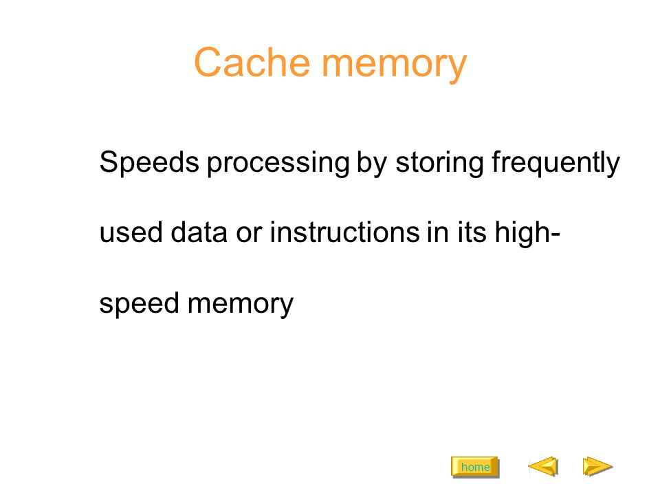 home Cache memory Speeds processing by storing frequently used data or instructions in its high- speed memory
