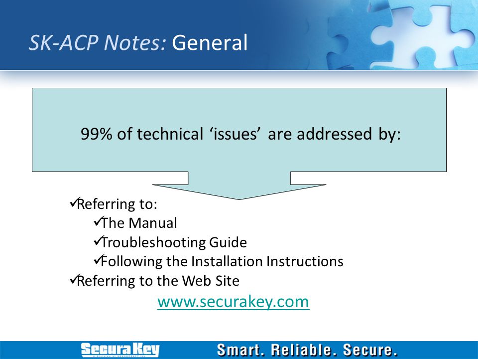 99% of technical issues are addressed by: Referring to: The Manual Troubleshooting Guide Following the Installation Instructions Referring to the Web