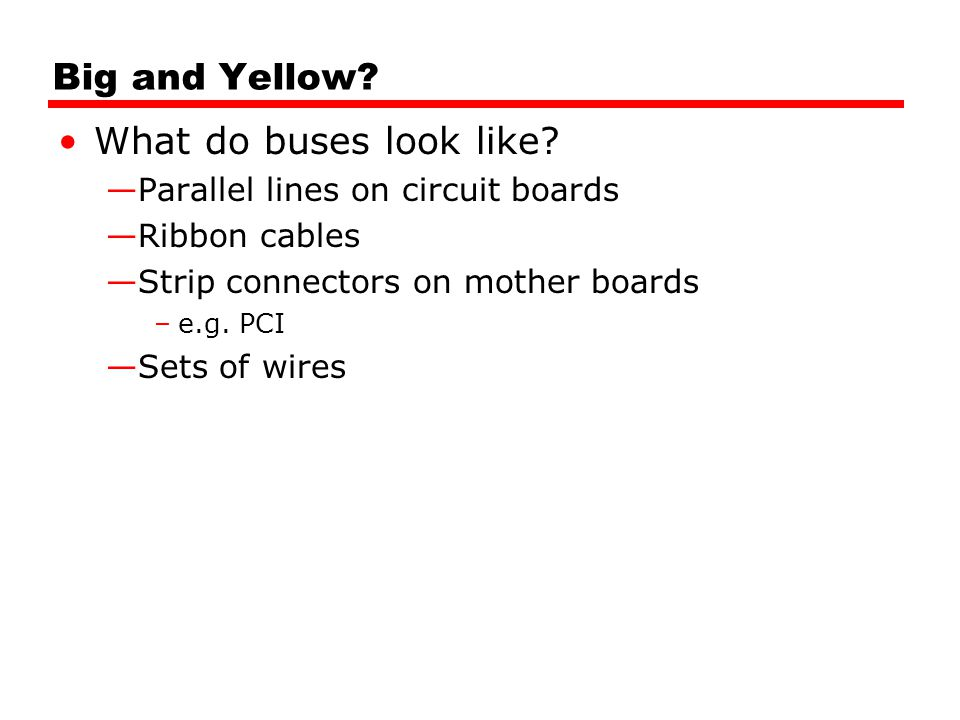 Big and Yellow? What do buses look like? Parallel lines on circuit boards Ribbon cables Strip connectors on mother boards –e.g. PCI Sets of wires