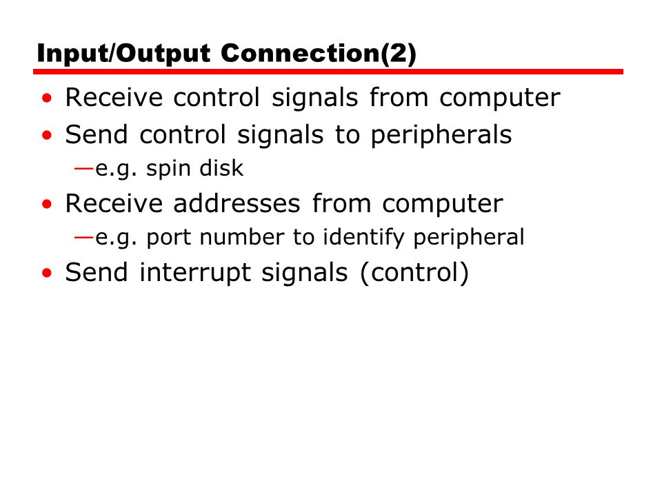 Input/Output Connection(2) Receive control signals from computer Send control signals to peripherals e.g. spin disk Receive addresses from computer e.