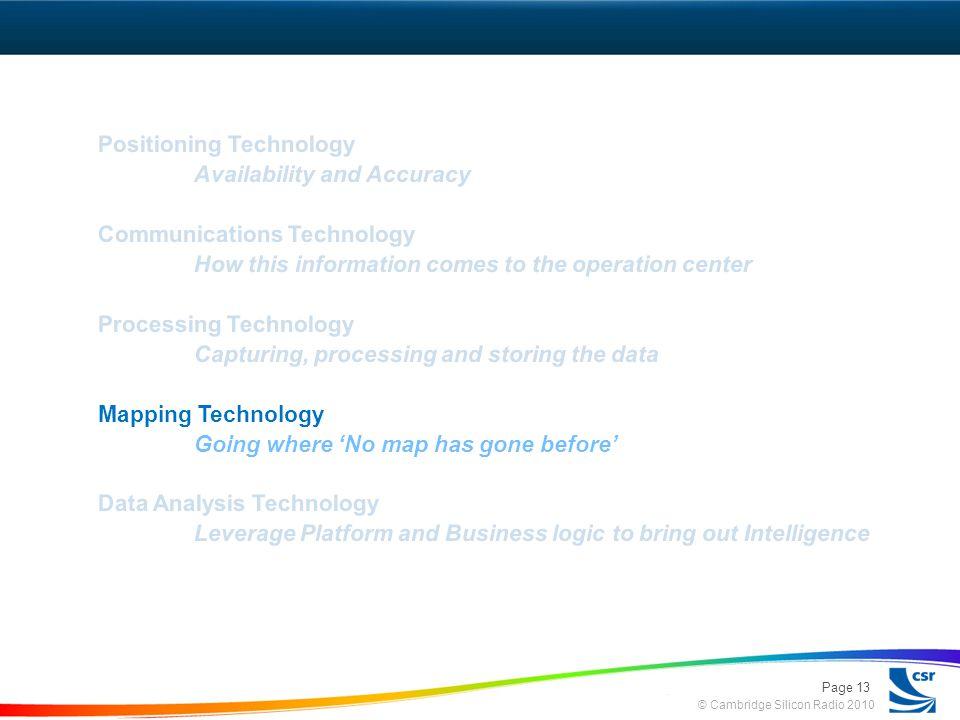 © Cambridge Silicon Radio 2010 Positioning Technology Availability and Accuracy Communications Technology How this information comes to the operation center Processing Technology Capturing, processing and storing the data Mapping Technology Going where No map has gone before Data Analysis Technology Leverage Platform and Business logic to bring out Intelligence Page 13