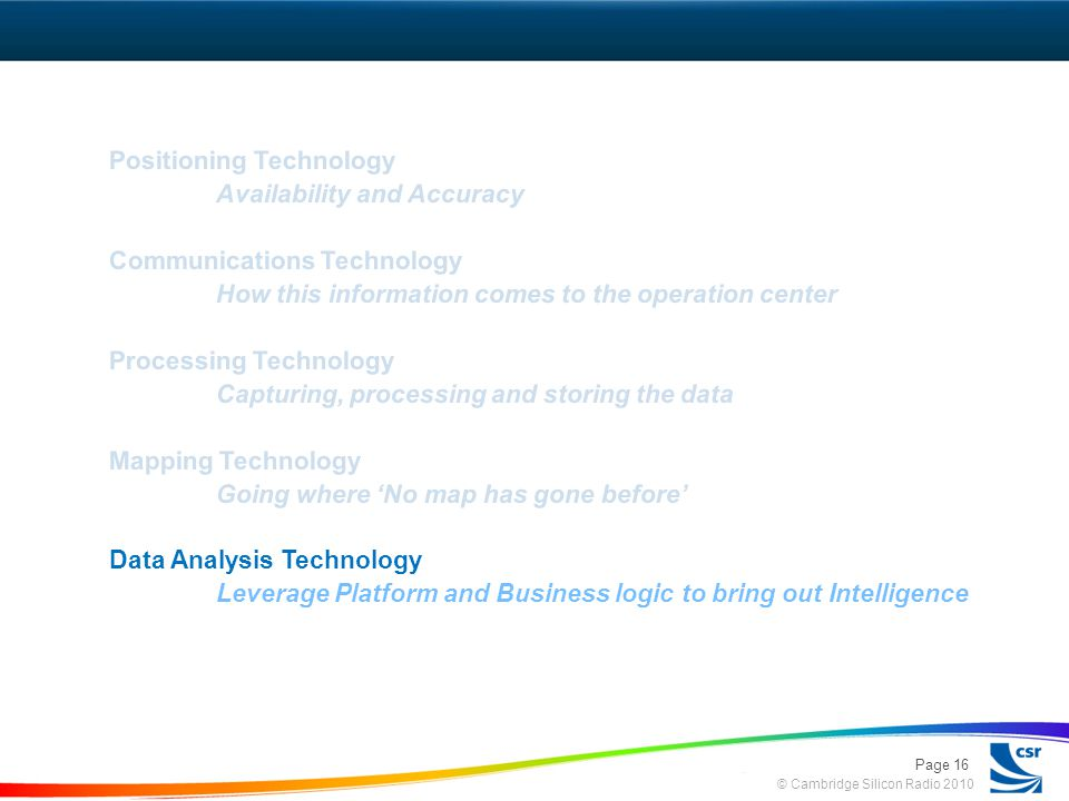© Cambridge Silicon Radio 2010 Positioning Technology Availability and Accuracy Communications Technology How this information comes to the operation center Processing Technology Capturing, processing and storing the data Mapping Technology Going where No map has gone before Data Analysis Technology Leverage Platform and Business logic to bring out Intelligence Page 16