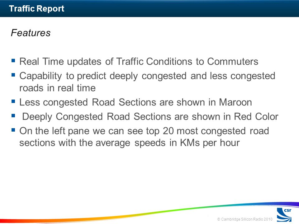 © Cambridge Silicon Radio 2010 Features Real Time updates of Traffic Conditions to Commuters Capability to predict deeply congested and less congested roads in real time Less congested Road Sections are shown in Maroon Deeply Congested Road Sections are shown in Red Color On the left pane we can see top 20 most congested road sections with the average speeds in KMs per hour Traffic Report