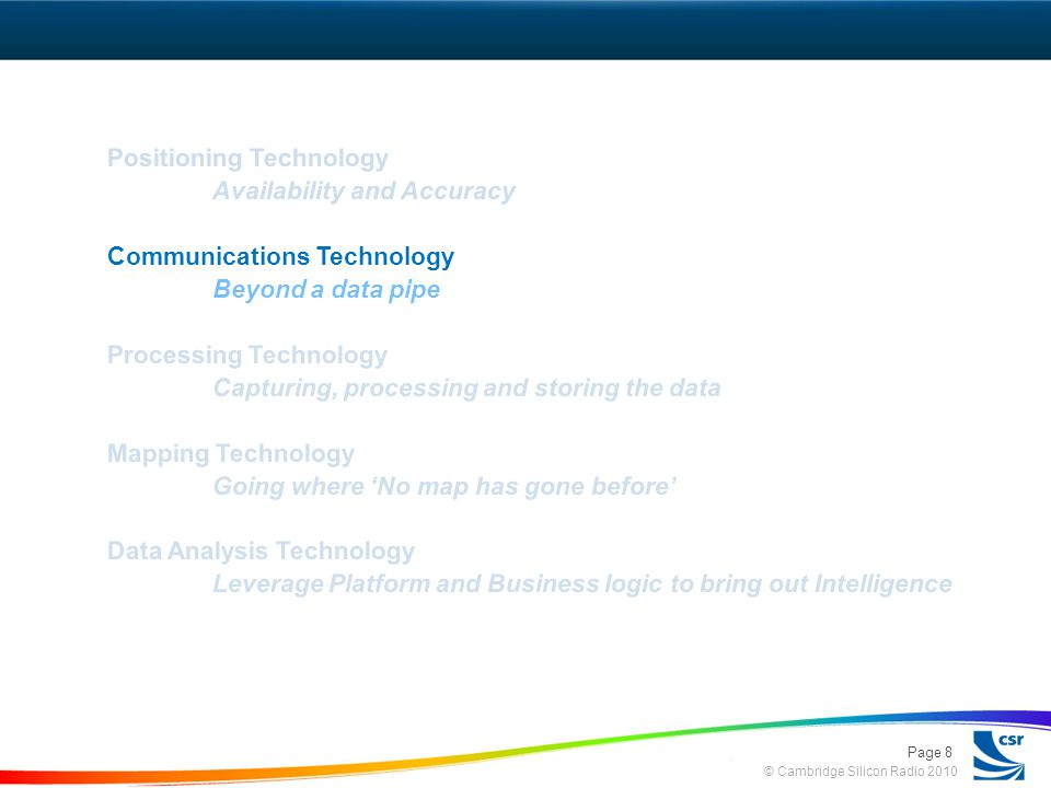 © Cambridge Silicon Radio 2010 Positioning Technology Availability and Accuracy Communications Technology Beyond a data pipe Processing Technology Capturing, processing and storing the data Mapping Technology Going where No map has gone before Data Analysis Technology Leverage Platform and Business logic to bring out Intelligence Page 8