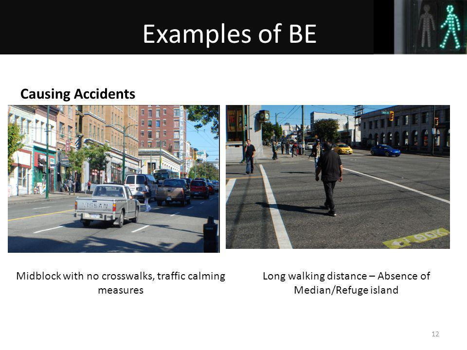 12 Midblock with no crosswalks, traffic calming measures Causing Accidents Examples of BE Long walking distance – Absence of Median/Refuge island