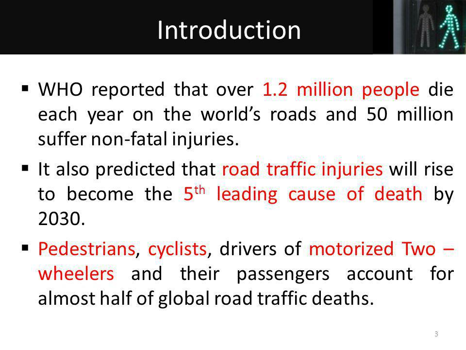 WHO reported that over 1.2 million people die each year on the worlds roads and 50 million suffer non-fatal injuries. It also predicted that road traf
