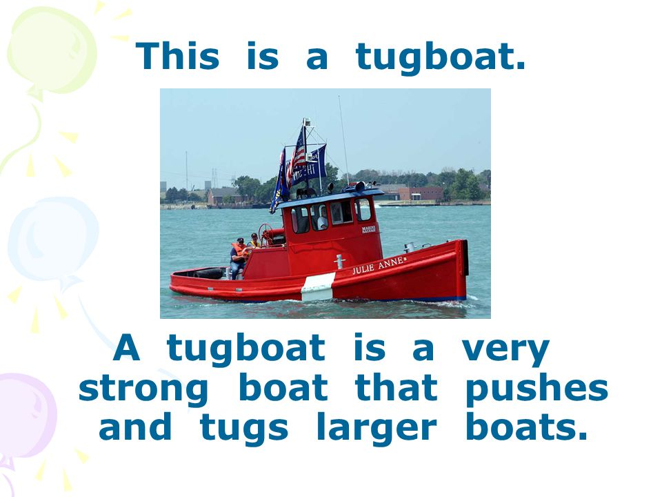 This is a tugboat. A tugboat is a very strong boat that pushes and tugs larger boats.