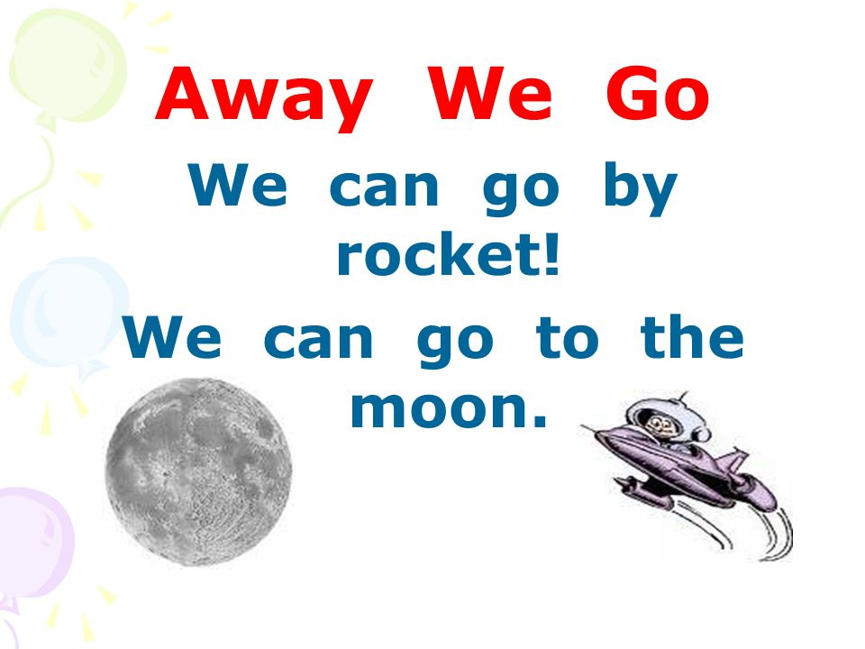 Away We Go We can go by rocket! We can go to the moon.
