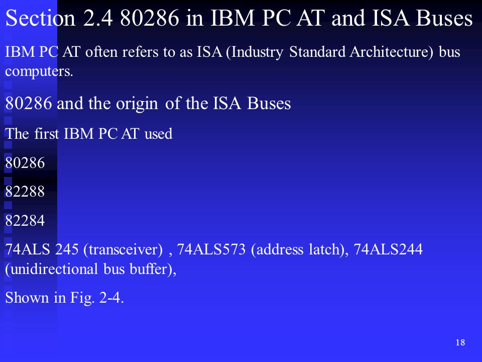 18 Section 2.4 80286 in IBM PC AT and ISA Buses IBM PC AT often refers to as ISA (Industry Standard Architecture) bus computers. 80286 and the origin