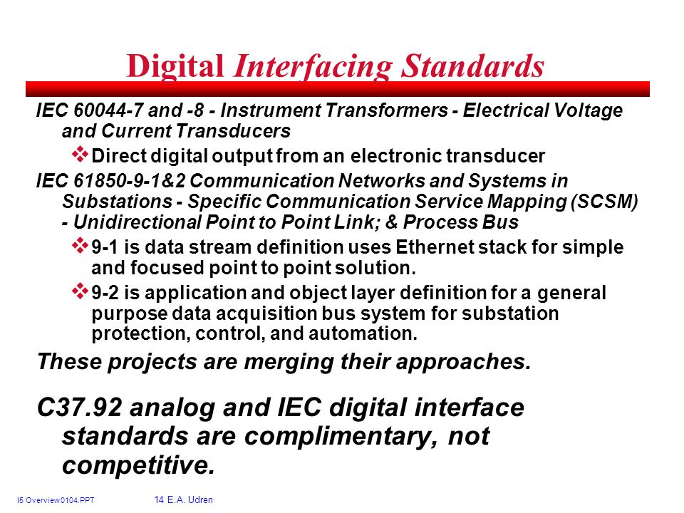 I5 Overview 0104.PPT 14 E.A. Udren Digital Interfacing Standards IEC 60044-7 and -8 - Instrument Transformers - Electrical Voltage and Current Transdu