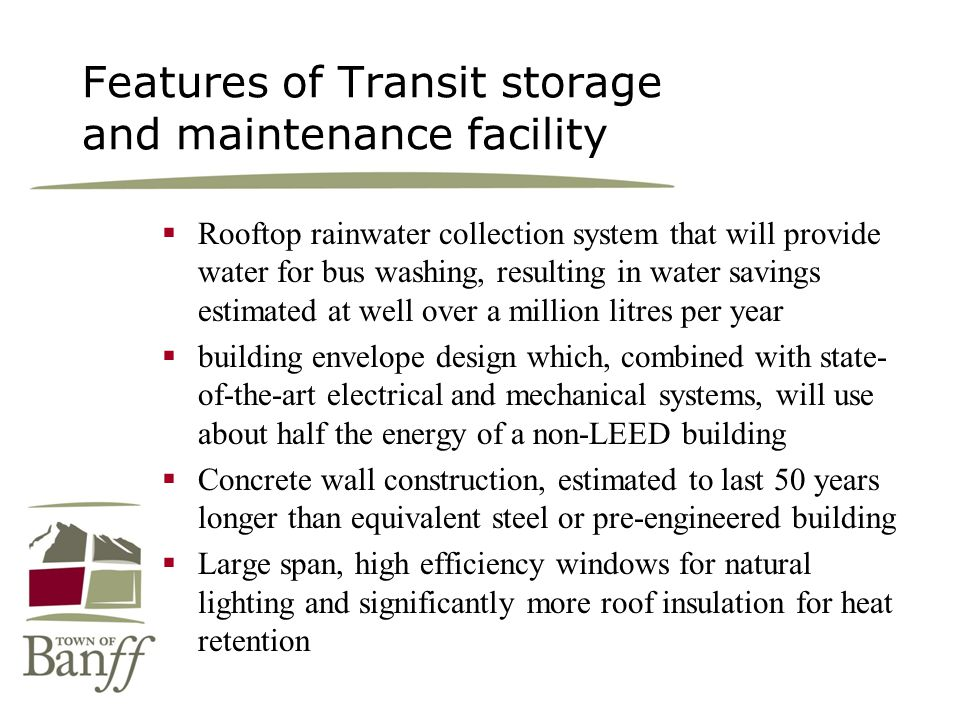 Features of Transit storage and maintenance facility Rooftop rainwater collection system that will provide water for bus washing, resulting in water savings estimated at well over a million litres per year building envelope design which, combined with state- of-the-art electrical and mechanical systems, will use about half the energy of a non-LEED building Concrete wall construction, estimated to last 50 years longer than equivalent steel or pre-engineered building Large span, high efficiency windows for natural lighting and significantly more roof insulation for heat retention