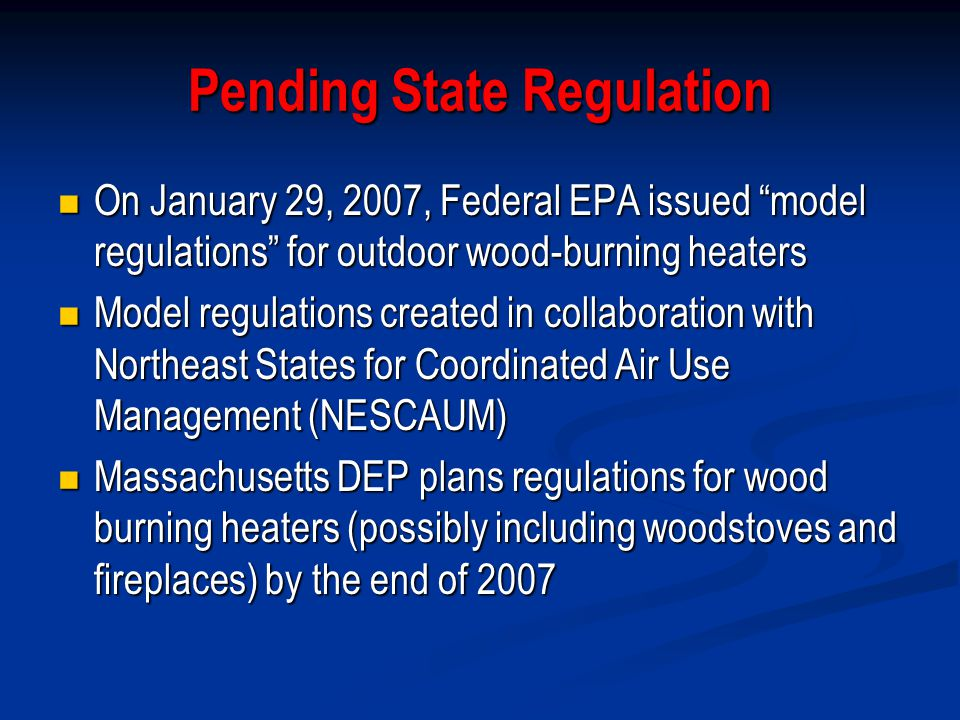 Pending State Regulation On January 29, 2007, Federal EPA issued model regulations for outdoor wood-burning heaters On January 29, 2007, Federal EPA issued model regulations for outdoor wood-burning heaters Model regulations created in collaboration with Northeast States for Coordinated Air Use Management (NESCAUM) Model regulations created in collaboration with Northeast States for Coordinated Air Use Management (NESCAUM) Massachusetts DEP plans regulations for wood burning heaters (possibly including woodstoves and fireplaces) by the end of 2007 Massachusetts DEP plans regulations for wood burning heaters (possibly including woodstoves and fireplaces) by the end of 2007